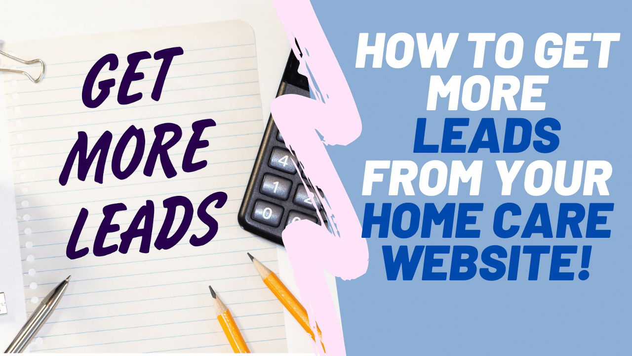 Wondering How to Get More Home Care Leads from your Home Care Website? This Video Explains it all!